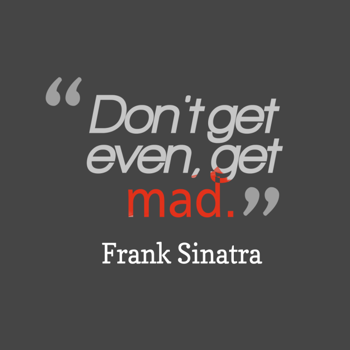 Dont-get-even-get-mad. __quotes-by-Frank-Sinatra-93-1024x1024.png